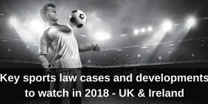 UK and Ireland Key Sports Law Issues of 2018 Image